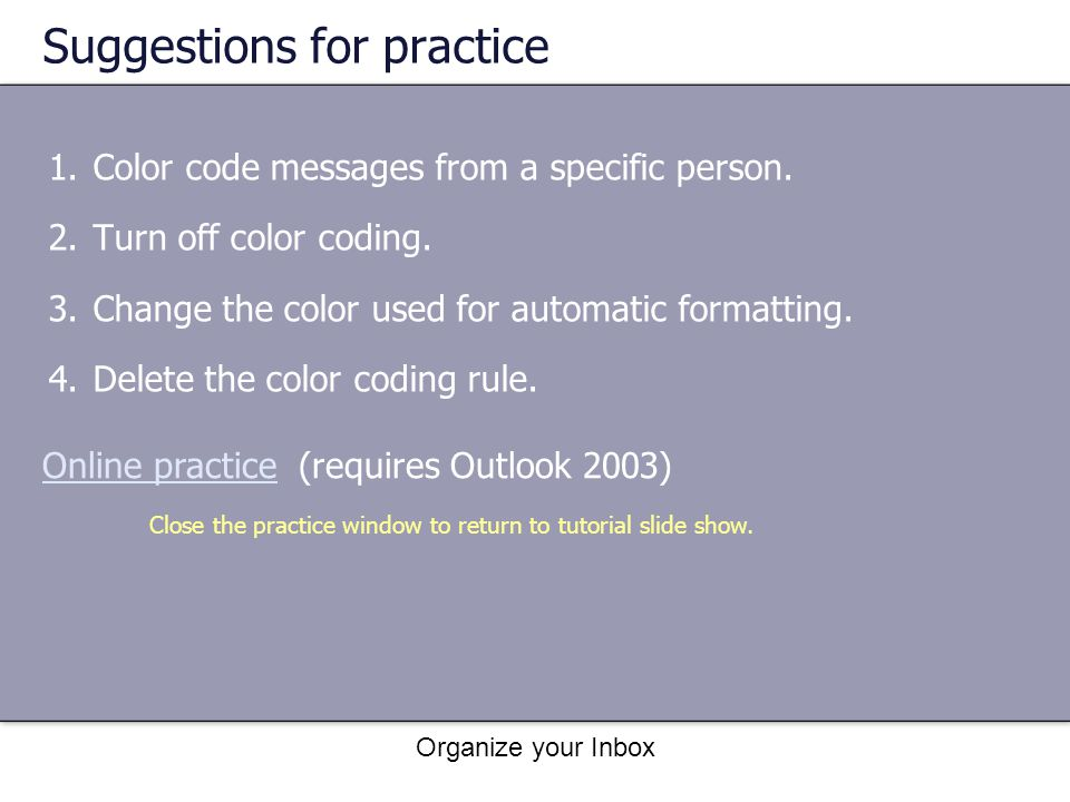 Organize your Inbox Suggestions for practice 1.Color code messages from a specific person. 2.Turn off color coding. 3.Change the color used for automa