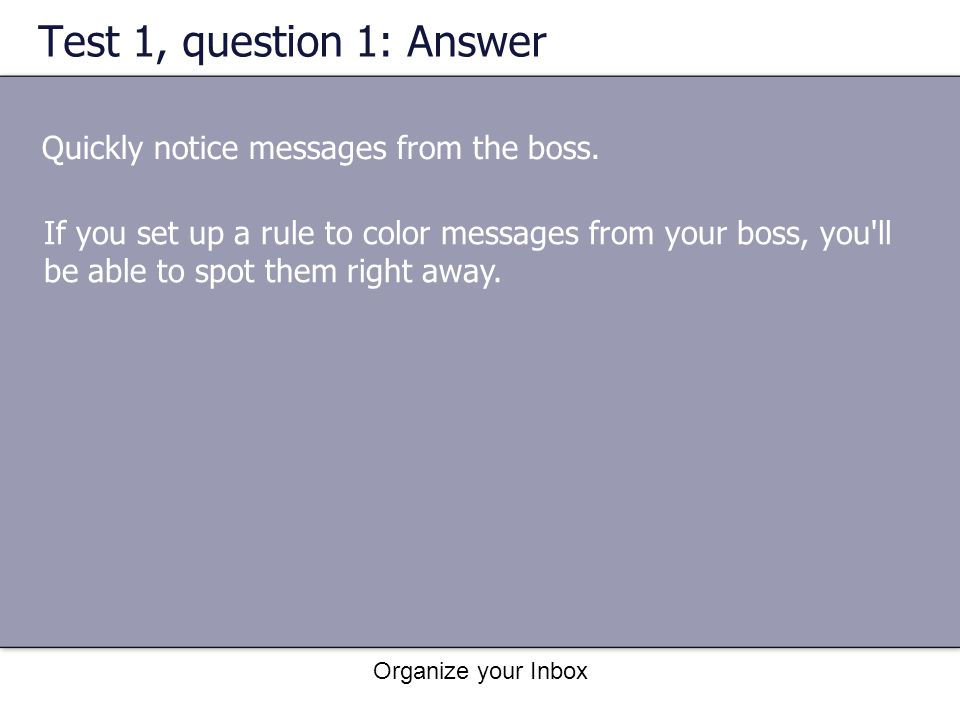 Organize your Inbox Test 1, question 1: Answer Quickly notice messages from the boss. If you set up a rule to color messages from your boss, you'll be