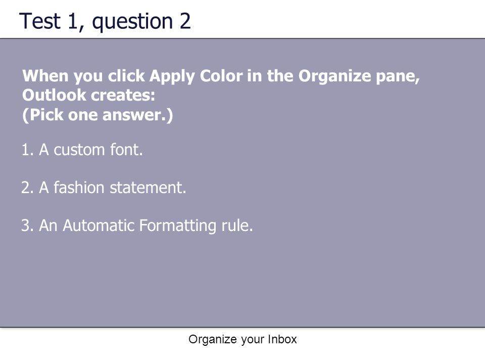 Organize your Inbox Test 1, question 2 When you click Apply Color in the Organize pane, Outlook creates: (Pick one answer.) 1.A custom font. 2.A fashi