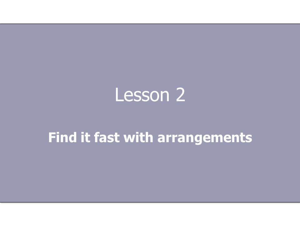 Lesson 2 Find it fast with arrangements
