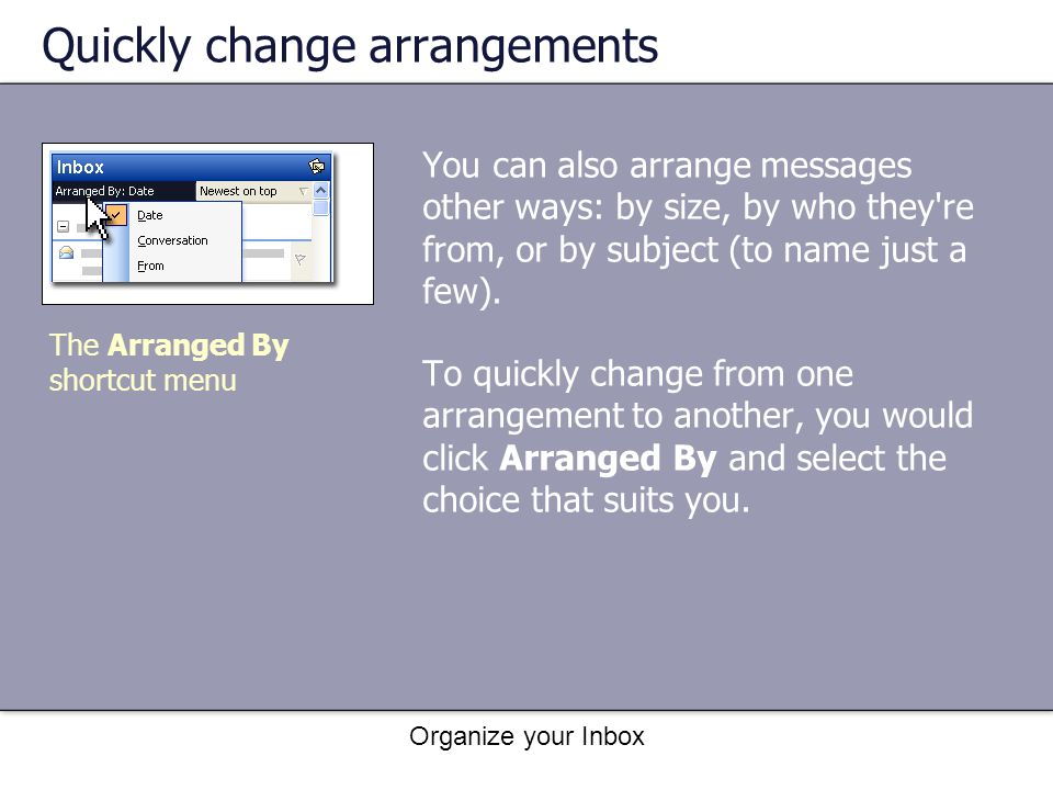 Organize your Inbox Quickly change arrangements You can also arrange messages other ways: by size, by who they're from, or by subject (to name just a