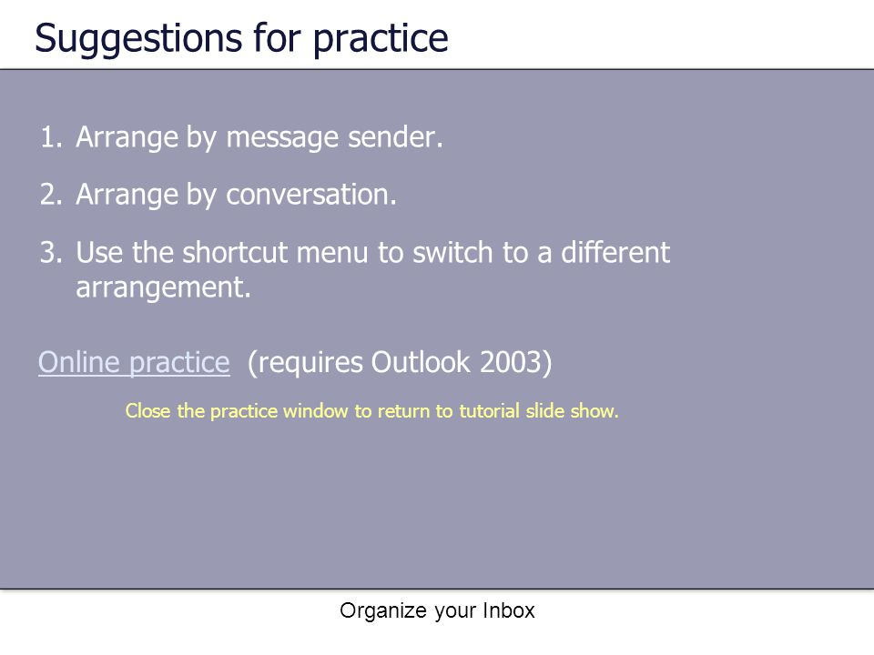 Organize your Inbox Suggestions for practice 1.Arrange by message sender. 2.Arrange by conversation. 3.Use the shortcut menu to switch to a different