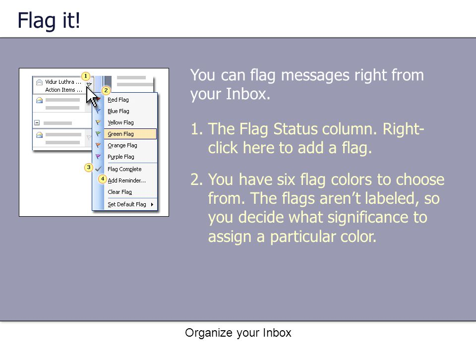 Organize your Inbox Flag it! 1.The Flag Status column. Right- click here to add a flag. 2.You have six flag colors to choose from. The flags arent lab