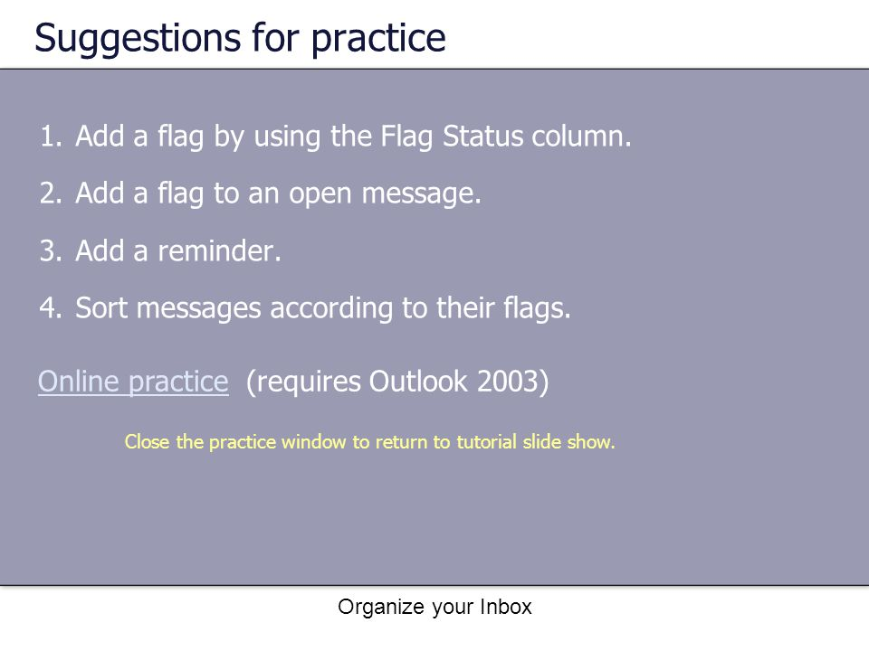 Organize your Inbox Suggestions for practice 1.Add a flag by using the Flag Status column. 2.Add a flag to an open message. 3.Add a reminder. 4.Sort m