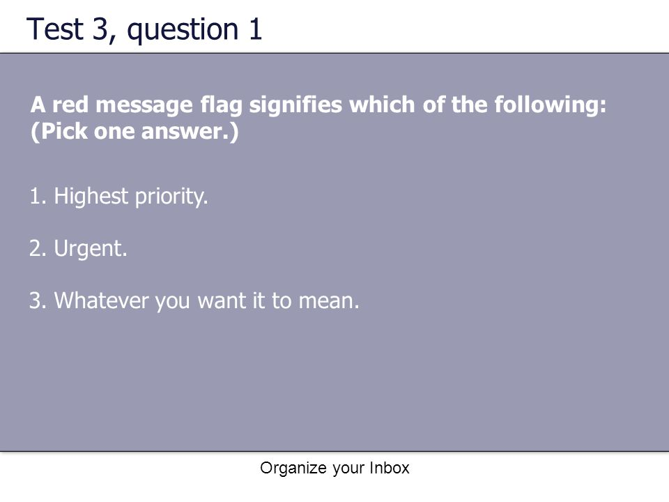 Organize your Inbox Test 3, question 1 A red message flag signifies which of the following: (Pick one answer.) 1.Highest priority. 2.Urgent. 3.Whateve