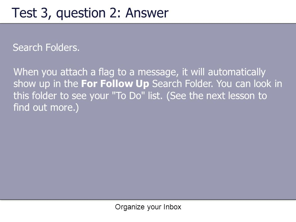 Organize your Inbox Test 3, question 2: Answer Search Folders. When you attach a flag to a message, it will automatically show up in the For Follow Up