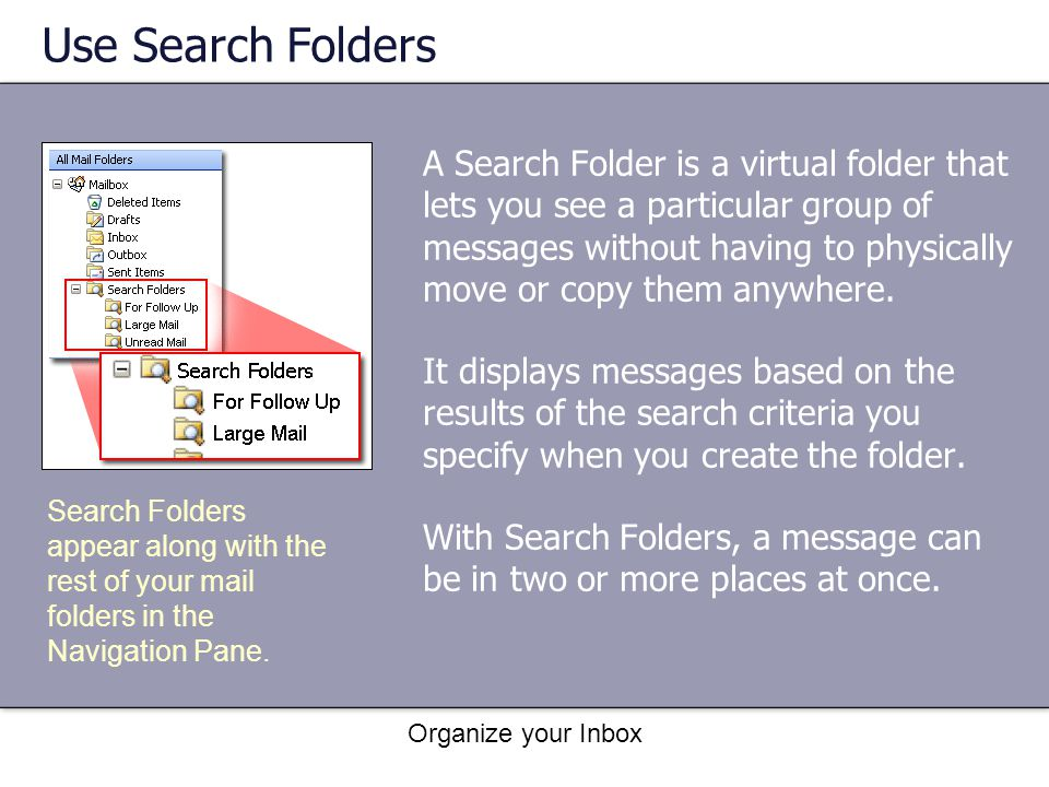 Organize your Inbox Use Search Folders A Search Folder is a virtual folder that lets you see a particular group of messages without having to physical