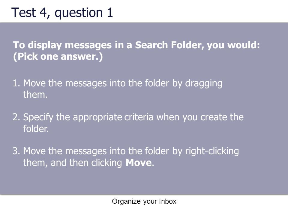 Organize your Inbox Test 4, question 1 To display messages in a Search Folder, you would: (Pick one answer.) 1.Move the messages into the folder by dr