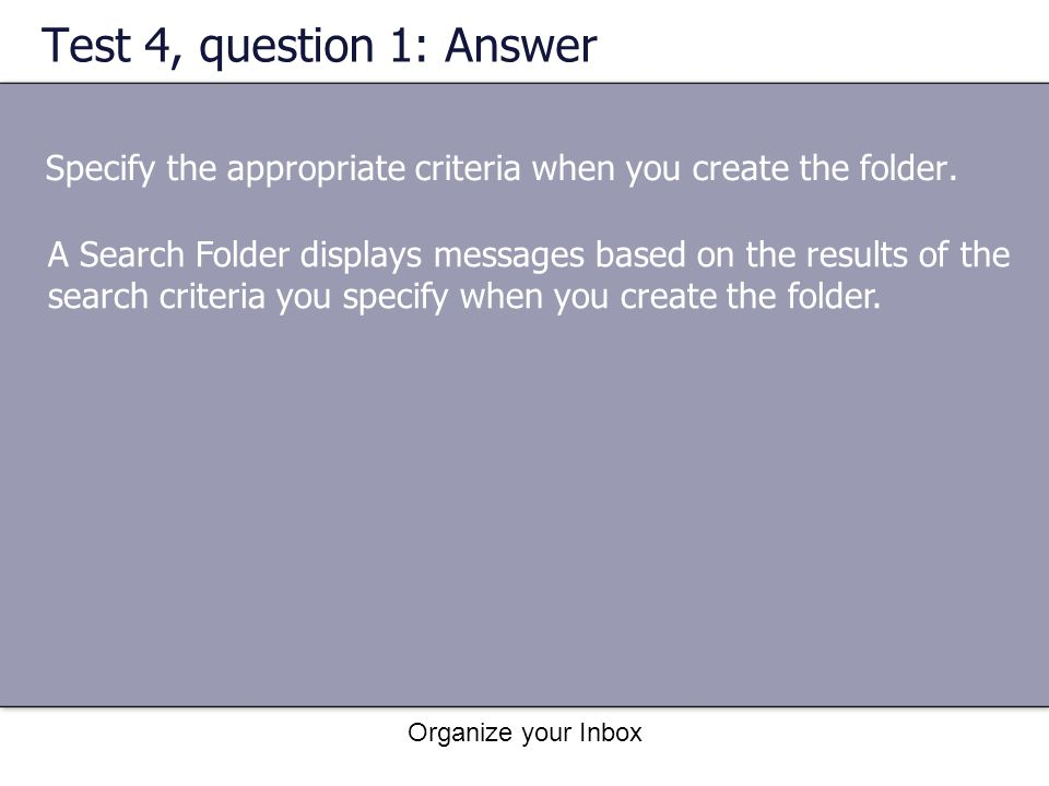 Organize your Inbox Test 4, question 1: Answer Specify the appropriate criteria when you create the folder. A Search Folder displays messages based on