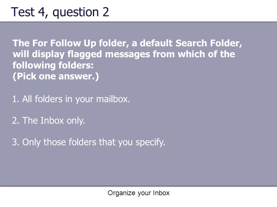 Organize your Inbox Test 4, question 2 The For Follow Up folder, a default Search Folder, will display flagged messages from which of the following fo