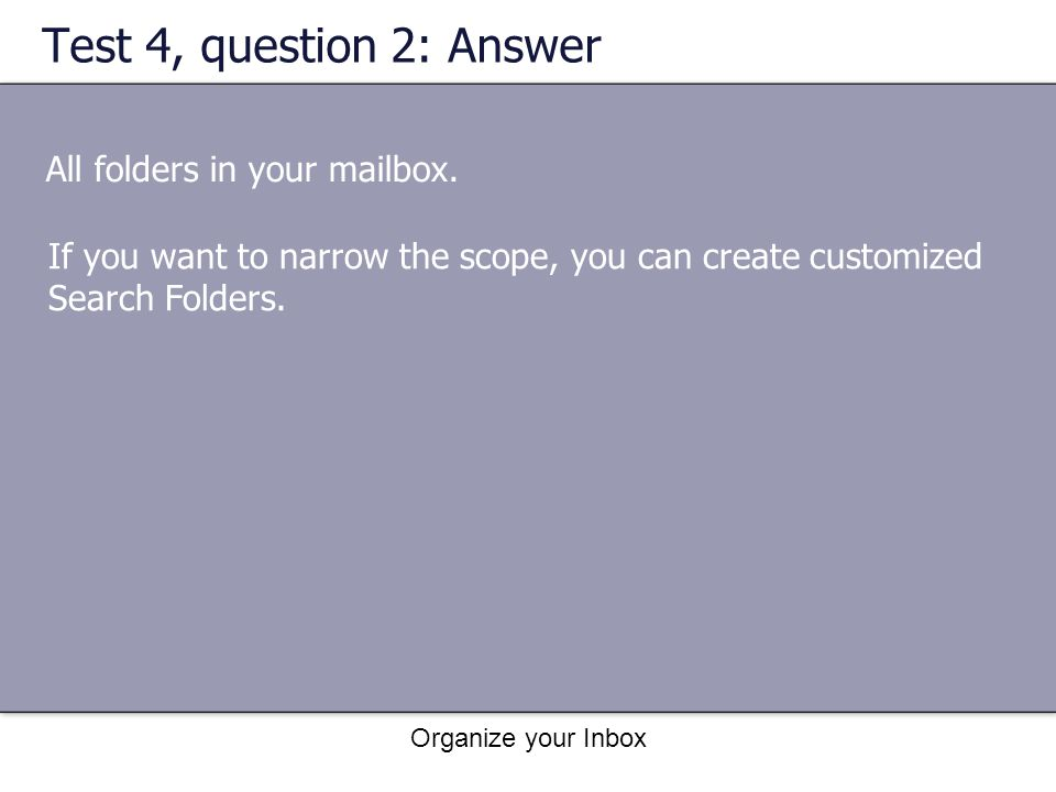 Organize your Inbox Test 4, question 2: Answer All folders in your mailbox. If you want to narrow the scope, you can create customized Search Folders.