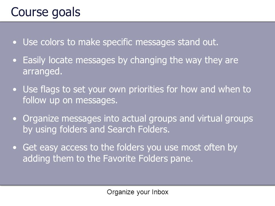 Organize your Inbox Course goals Use colors to make specific messages stand out. Easily locate messages by changing the way they are arranged. Use fla