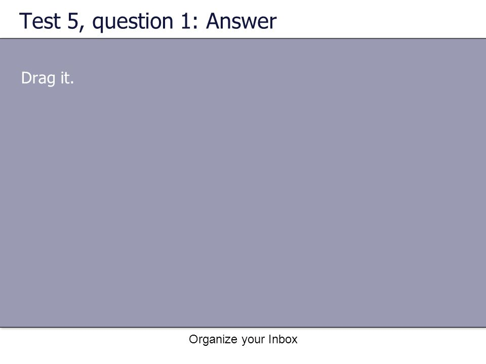 Organize your Inbox Test 5, question 1: Answer Drag it.