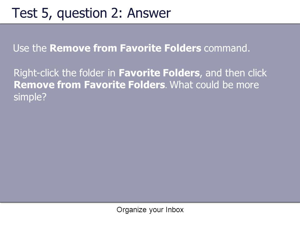 Organize your Inbox Test 5, question 2: Answer Use the Remove from Favorite Folders command. Right-click the folder in Favorite Folders, and then clic