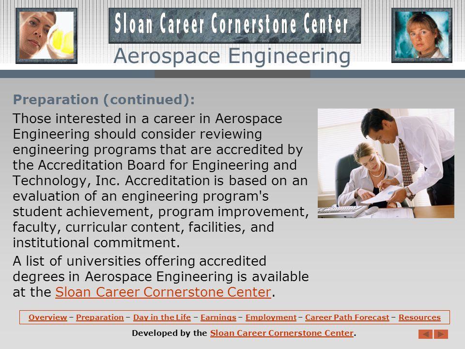 Aerospace Engineering Preparation (continued): A degree in Aerospace Engineering might include courses in fluid mechanics, heat transfer, applied aerodynamics, analytical mechanics, flight vehicle design, trajectory dynamics, and aerospace propulsion systems.