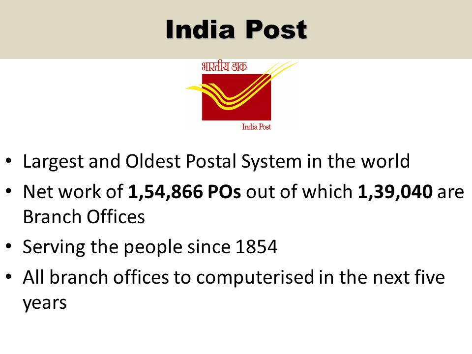India Post Largest and Oldest Postal System in the world Net work of 1,54,866 POs out of which 1,39,040 are Branch Offices Serving the people since 1854 All branch offices to computerised in the next five years