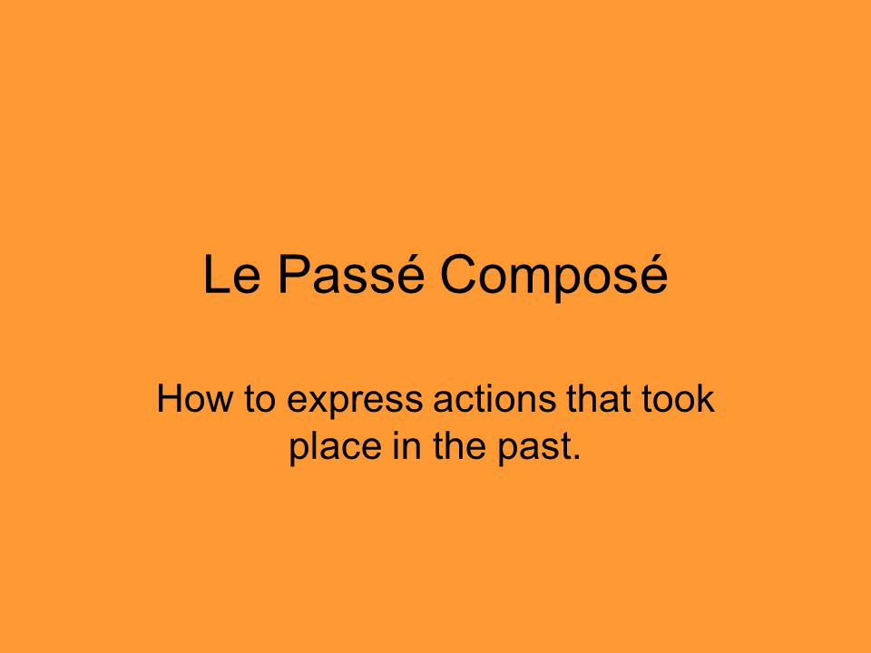 Le Passé Composé How to express actions that took place in the past.