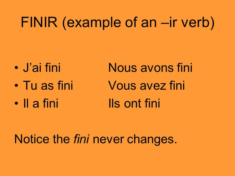 FINIR (example of an –ir verb) Jai finiNous avons fini Tu as finiVous avez fini Il a finiIls ont fini Notice the fini never changes.