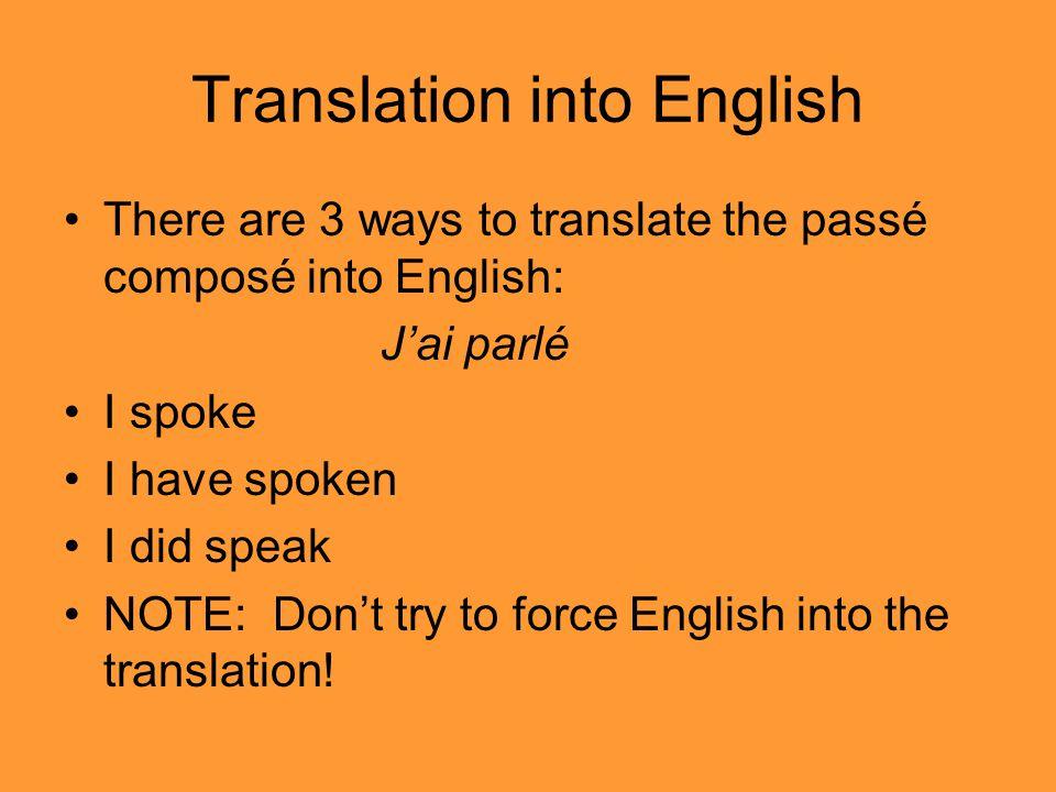 Translation into English There are 3 ways to translate the passé composé into English: Jai parlé I spoke I have spoken I did speak NOTE: Dont try to force English into the translation!