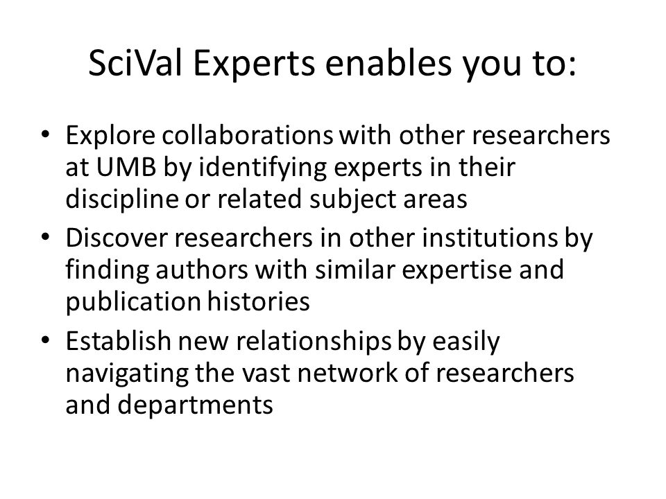 SciVal Experts enables you to: Explore collaborations with other researchers at UMB by identifying experts in their discipline or related subject areas Discover researchers in other institutions by finding authors with similar expertise and publication histories Establish new relationships by easily navigating the vast network of researchers and departments
