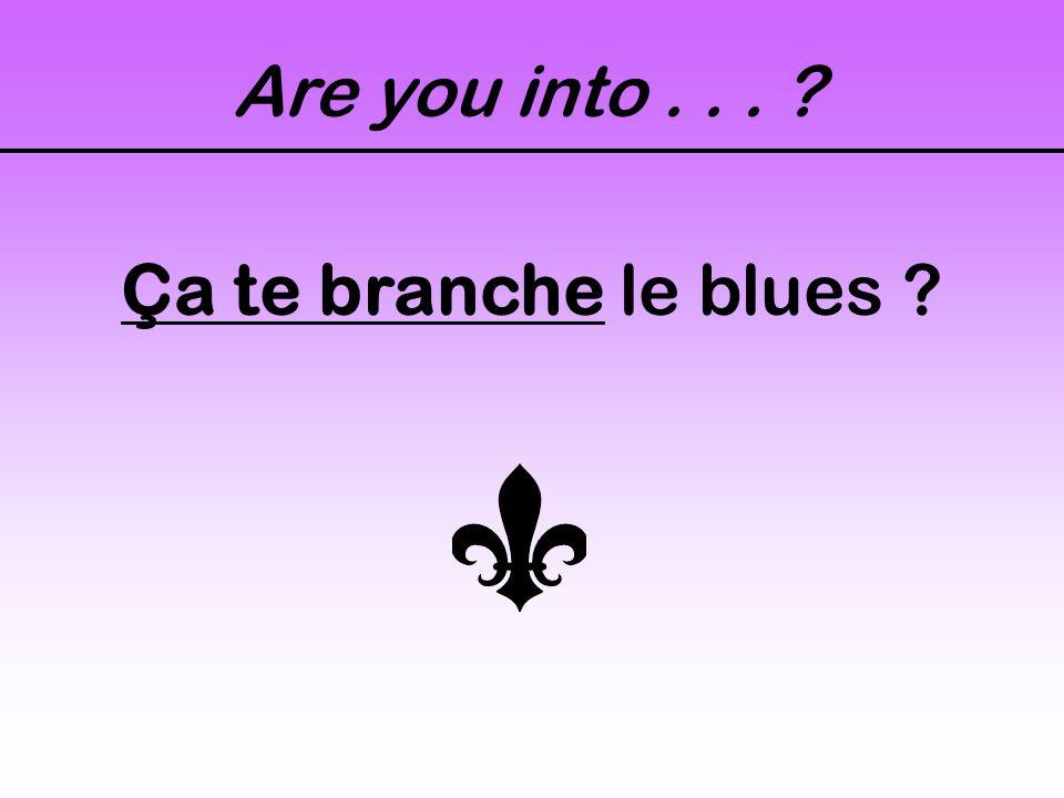 Are you into... ? Ça te branche le blues ?