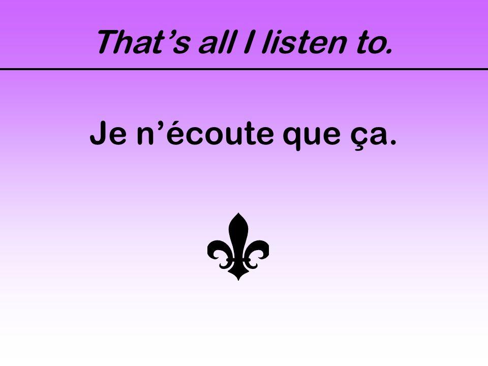 Thats all I listen to. Je nécoute que ça.