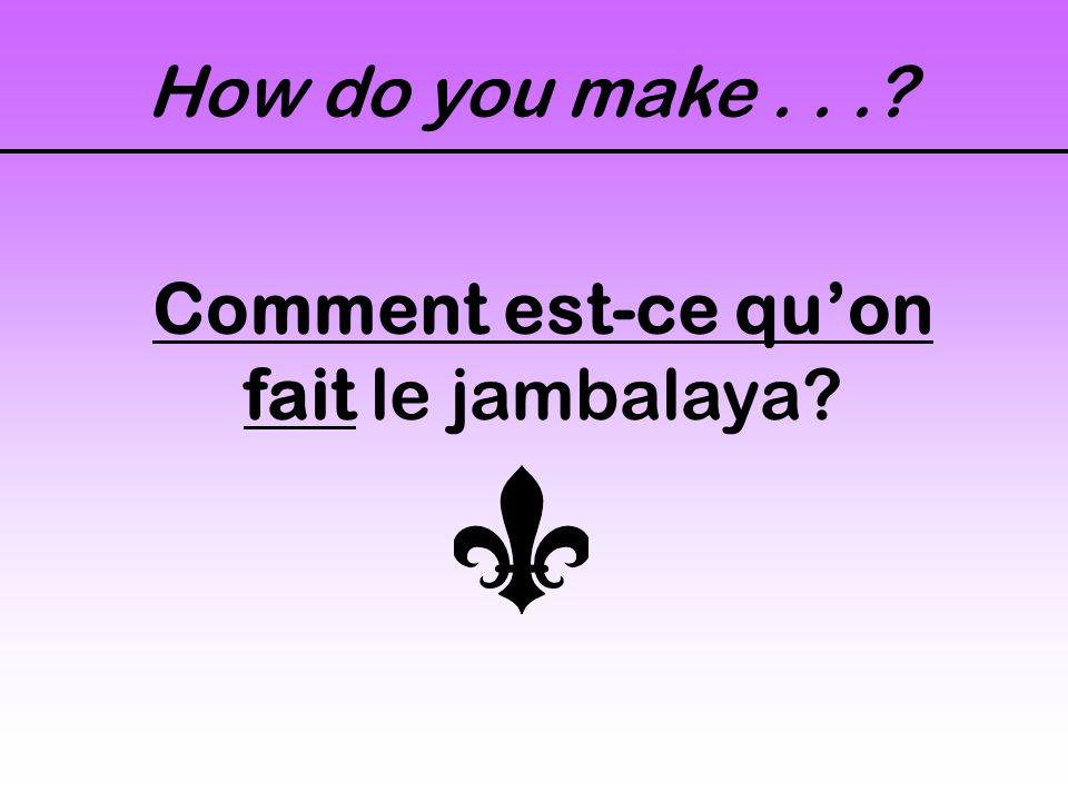 How do you make...? Comment est-ce quon fait le jambalaya?
