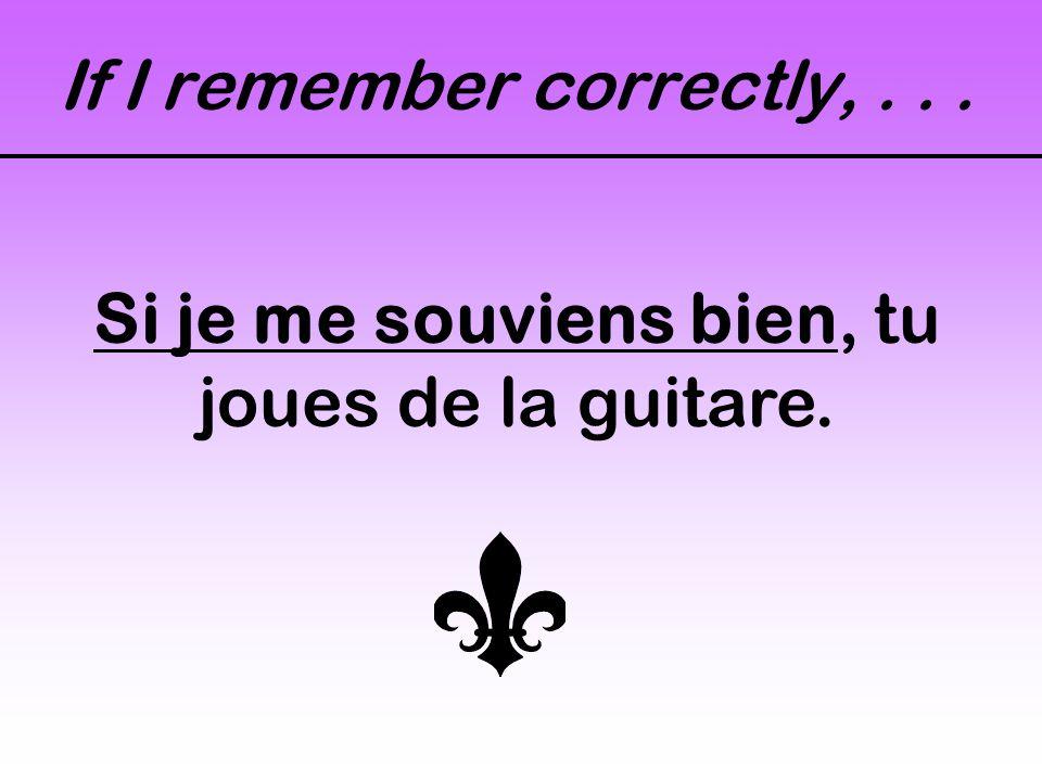 If I remember correctly,... Si je me souviens bien, tu joues de la guitare.