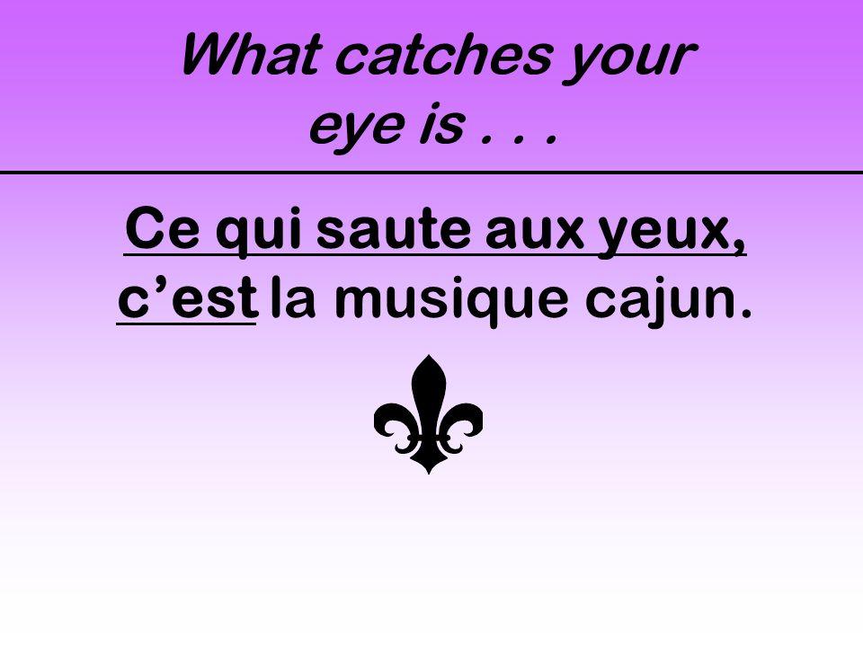 What catches your eye is... Ce qui saute aux yeux, cest la musique cajun.