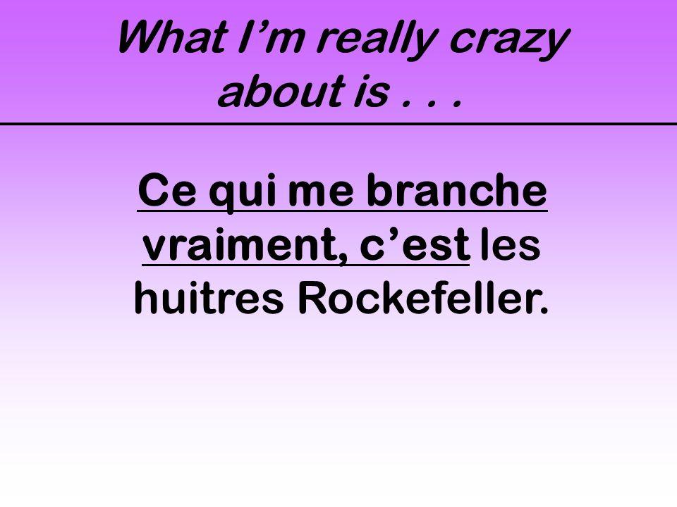 What Im really crazy about is... Ce qui me branche vraiment, cest les huitres Rockefeller.