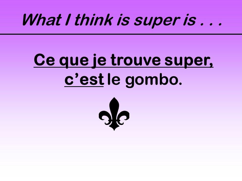 What I think is super is... Ce que je trouve super, cest le gombo.