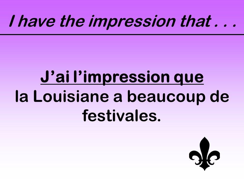 I have the impression that... Jai limpression que la Louisiane a beaucoup de festivales.