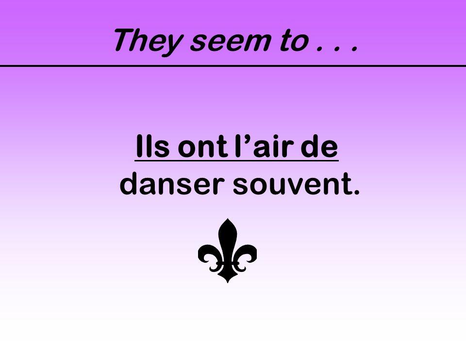 They seem to... Ils ont lair de danser souvent.