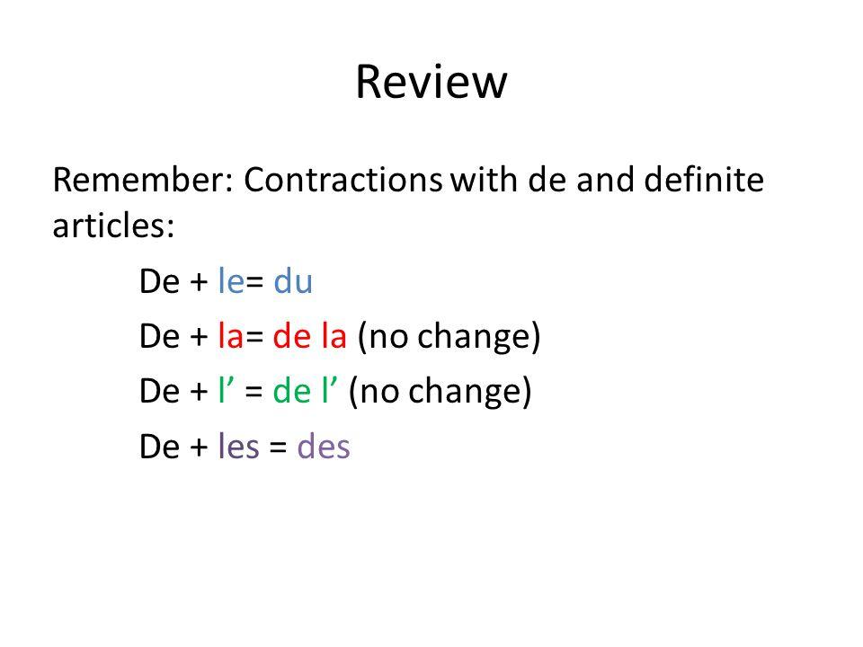 Review Remember: Contractions with de and definite articles: De + le= du De + la= de la (no change) De + l = de l (no change) De + les = des