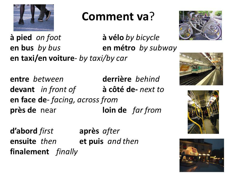 Comment va? à pied on foot à véloby bicycle en bus by bus en métro by subway en taxi/en voiture- by taxi/by car entrebetween derrière behind devant in