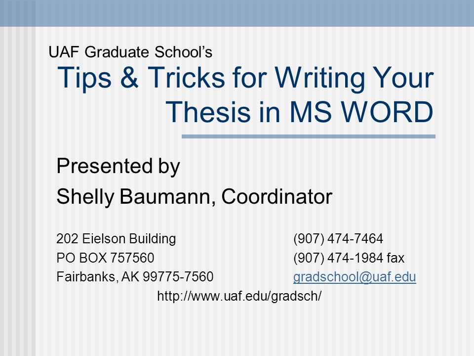 Tips & Tricks for Writing Your Thesis in MS WORD Presented by Shelly Baumann, Coordinator 202 Eielson Building (907) 474-7464 PO BOX 757560 (907) 474-