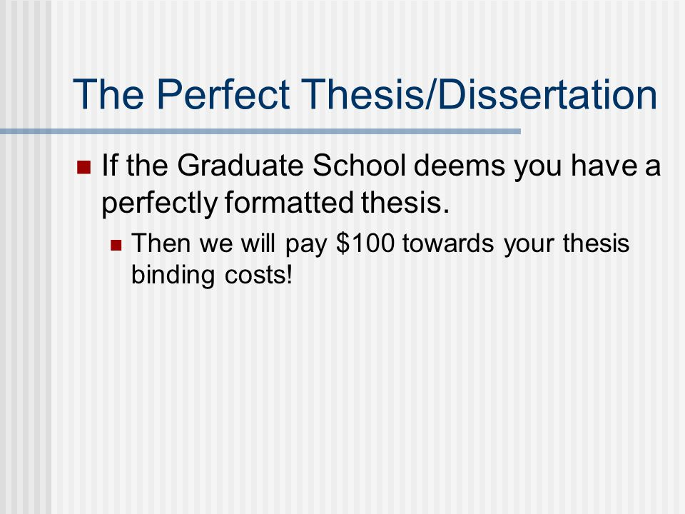 The Perfect Thesis/Dissertation If the Graduate School deems you have a perfectly formatted thesis. Then we will pay $100 towards your thesis binding