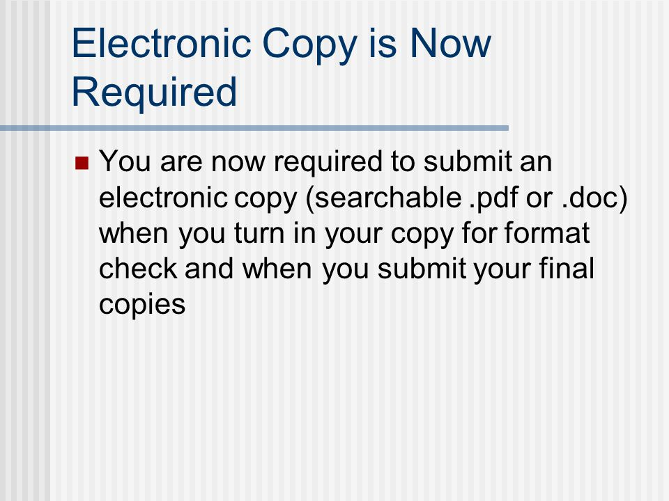Electronic Copy is Now Required You are now required to submit an electronic copy (searchable.pdf or.doc) when you turn in your copy for format check