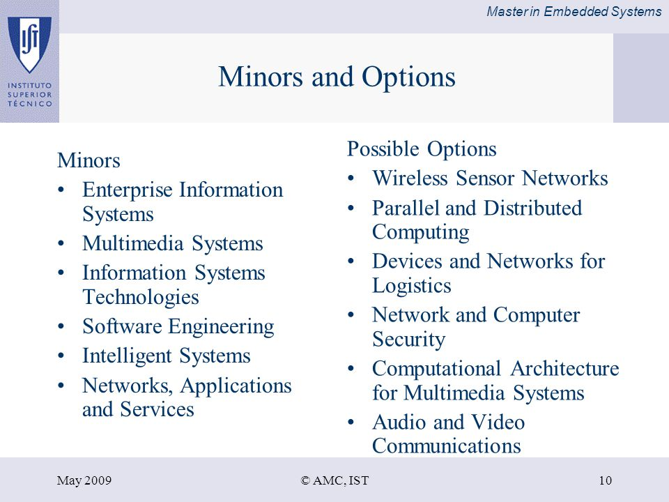 Master in Embedded Systems May 2009© AMC, IST10 Minors and Options Minors Enterprise Information Systems Multimedia Systems Information Systems Technologies Software Engineering Intelligent Systems Networks, Applications and Services Possible Options Wireless Sensor Networks Parallel and Distributed Computing Devices and Networks for Logistics Network and Computer Security Computational Architecture for Multimedia Systems Audio and Video Communications