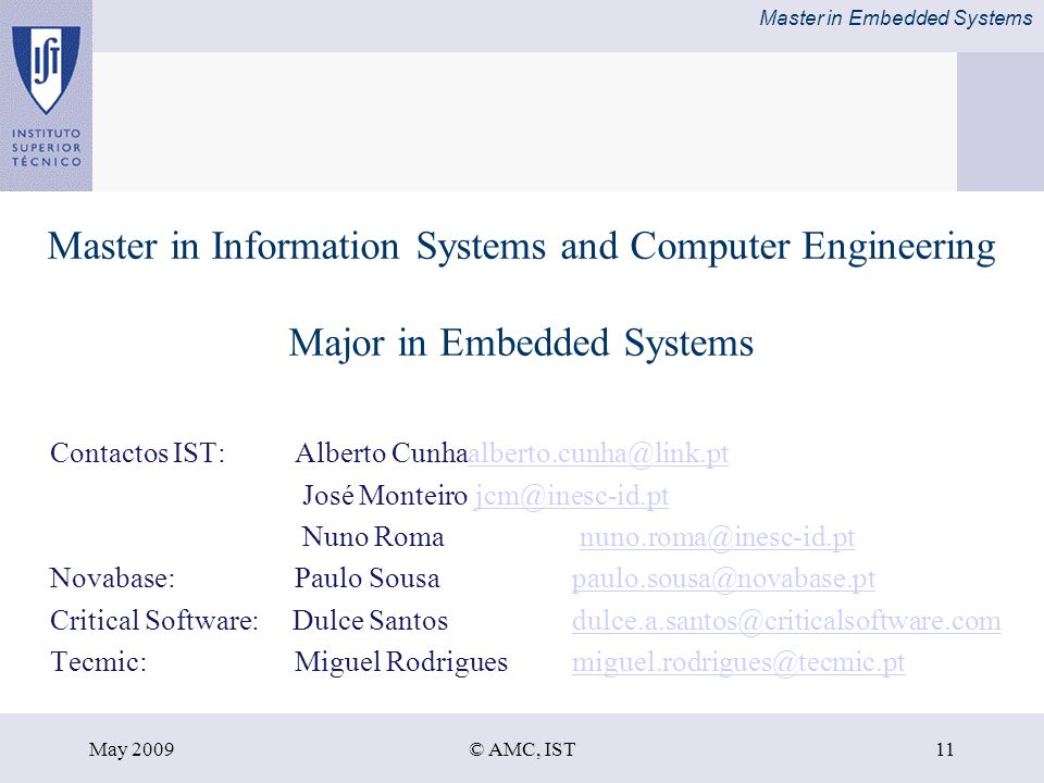 Master in Embedded Systems May 2009© AMC, IST11 Master in Information Systems and Computer Engineering Major in Embedded Systems Contactos IST: Alberto Cunhaalberto.cunha@link.ptalberto.cunha@link.pt José Monteiro jcm@inesc-id.ptjcm@inesc-id.pt Nuno Roma nuno.roma@inesc-id.ptnuno.roma@inesc-id.pt Novabase: Paulo Sousapaulo.sousa@novabase.ptpaulo.sousa@novabase.pt Critical Software: Dulce Santosdulce.a.santos@criticalsoftware.comdulce.a.santos@criticalsoftware.com Tecmic: Miguel Rodriguesmiguel.rodrigues@tecmic.ptmiguel.rodrigues@tecmic.pt