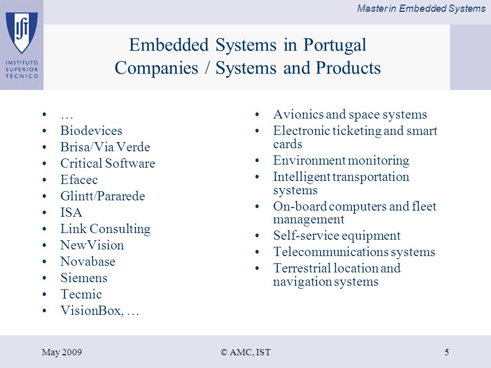 Master in Embedded Systems May 2009© AMC, IST5 Embedded Systems in Portugal Companies / Systems and Products … Biodevices Brisa/Via Verde Critical Software Efacec Glintt/Pararede ISA Link Consulting NewVision Novabase Siemens Tecmic VisionBox, … Avionics and space systems Electronic ticketing and smart cards Environment monitoring Intelligent transportation systems On-board computers and fleet management Self-service equipment Telecommunications systems Terrestrial location and navigation systems
