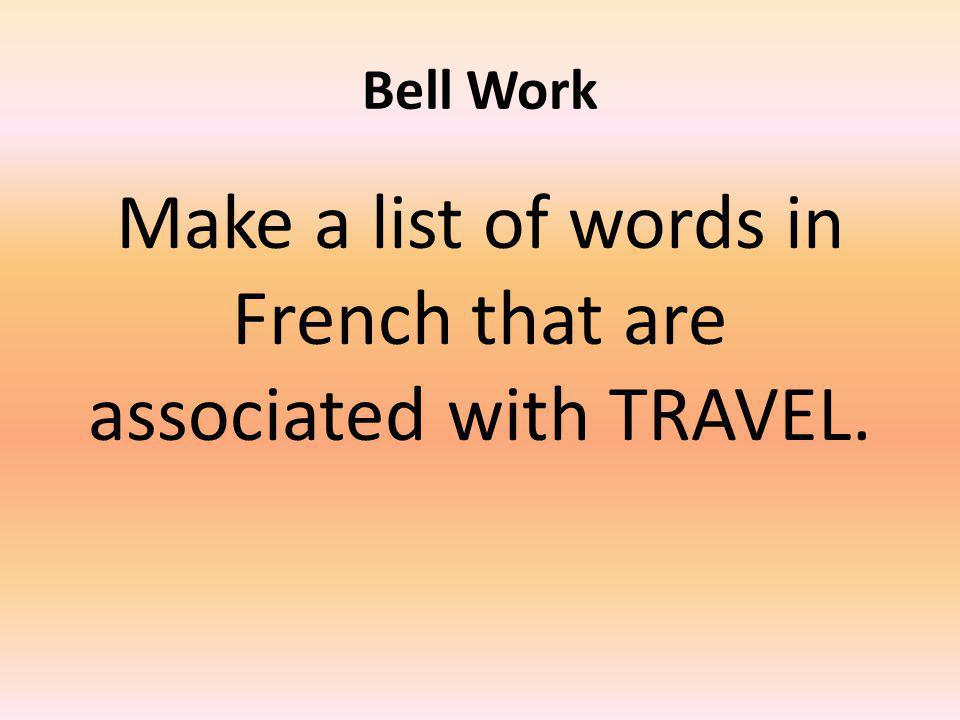 Bell Work Make a list of words in French that are associated with TRAVEL.
