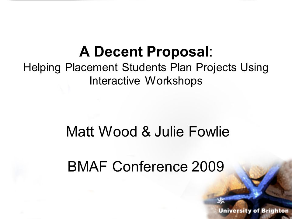 A Decent Proposal: Helping Placement Students Plan Projects Using Interactive Workshops Matt Wood & Julie Fowlie BMAF Conference 2009