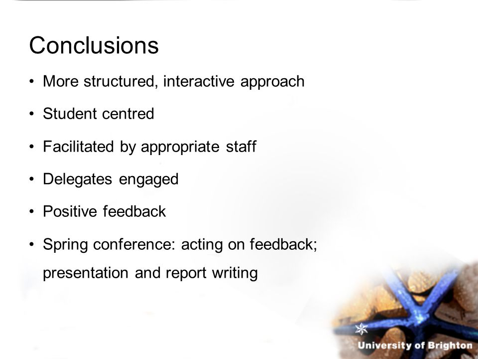 Conclusions More structured, interactive approach Student centred Facilitated by appropriate staff Delegates engaged Positive feedback Spring conferen