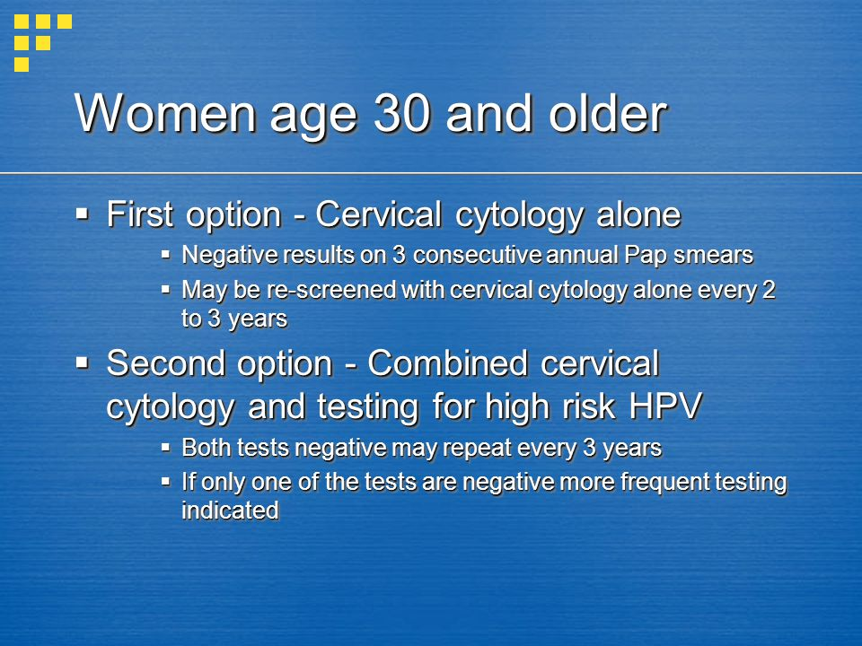 Women age 30 and older First option - Cervical cytology alone First option - Cervical cytology alone Negative results on 3 consecutive annual Pap smea