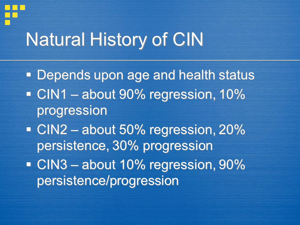 Natural History of CIN Depends upon age and health status CIN1 – about 90% regression, 10% progression CIN2 – about 50% regression, 20% persistence, 3