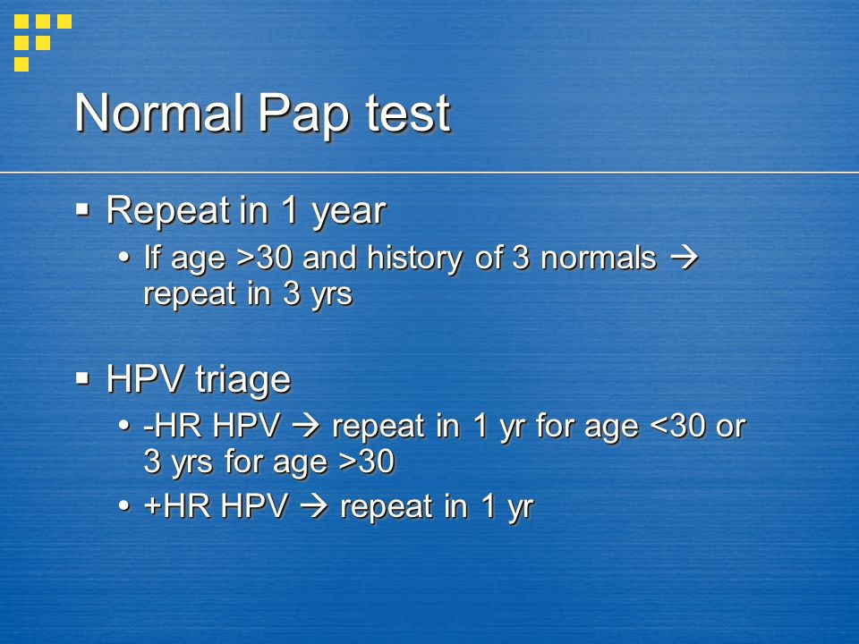 Normal Pap test Repeat in 1 year Repeat in 1 year If age >30 and history of 3 normals repeat in 3 yrs If age >30 and history of 3 normals repeat in 3