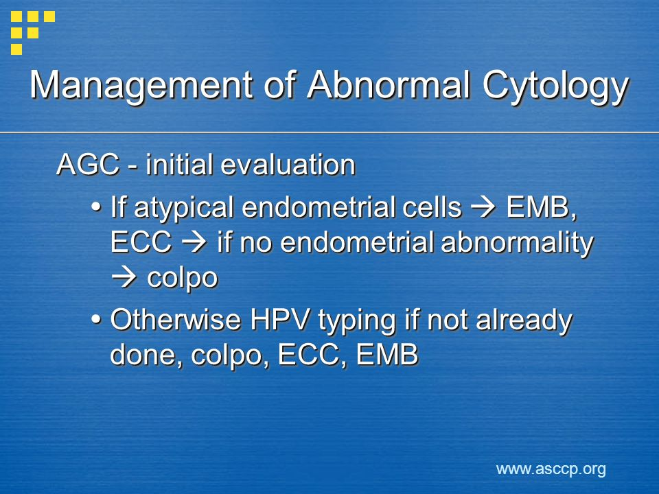 Management of Abnormal Cytology AGC - initial evaluation If atypical endometrial cells EMB, ECC if no endometrial abnormality colpo If atypical endome