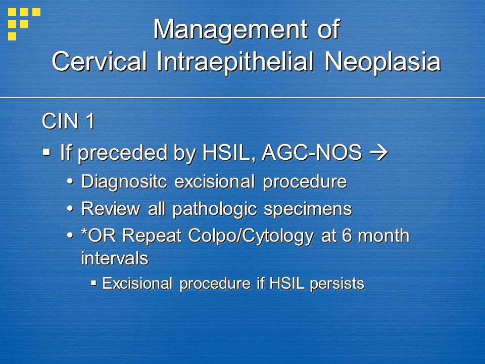 Management of Cervical Intraepithelial Neoplasia CIN 1 If preceded by HSIL, AGC-NOS If preceded by HSIL, AGC-NOS Diagnositc excisional procedure Diagn