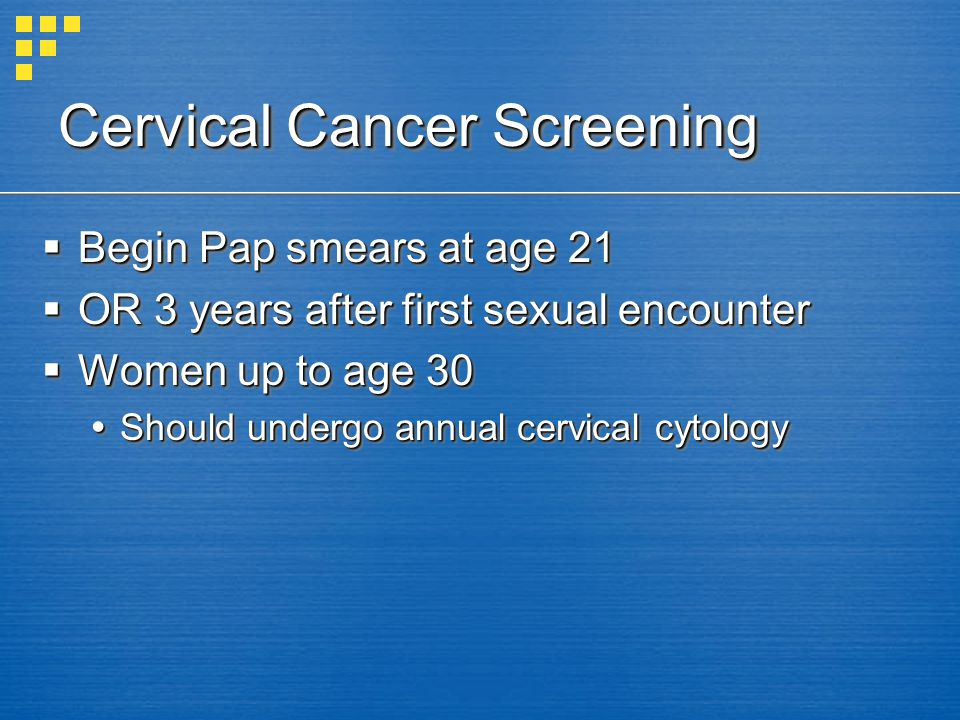 Cervical Cancer Screening Begin Pap smears at age 21 Begin Pap smears at age 21 OR 3 years after first sexual encounter OR 3 years after first sexual